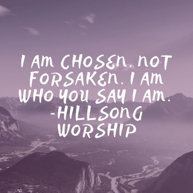 I am chosen. Not forsaken. I am who you say I am. -Hillsong Worship